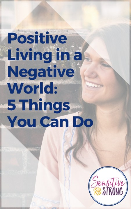 Positive Living in a Negative World — 5 Things You Can Do