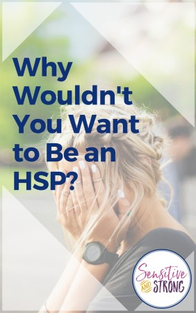 Why Wouldn't You Want to Be an HSP?