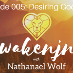 AWAKENING PODCAST 005: DESIRING GOD PT. 5