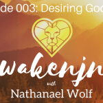 AWAKENING PODCAST EPISODE 003: DESIRING GOD PT. 3