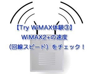 【Try WiMAX体験③】WiMAX2+の速度(回線スピード)をチェック!