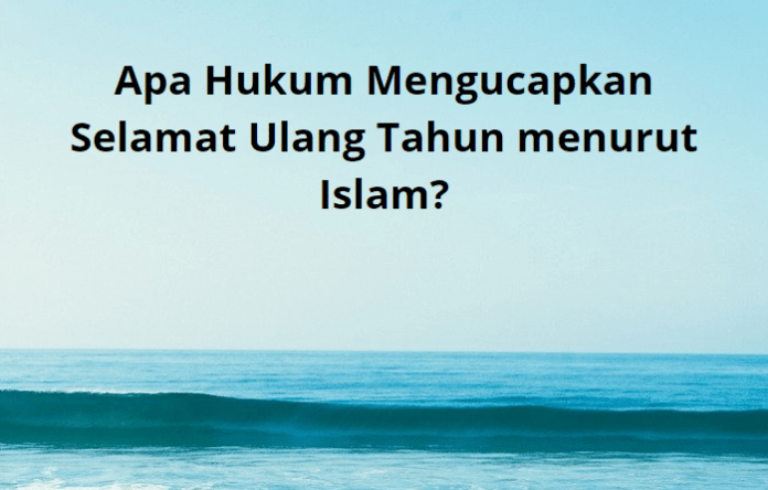 Apa Hukum Mengucapkan Selamat Ulang Tahun menurut Islam?
