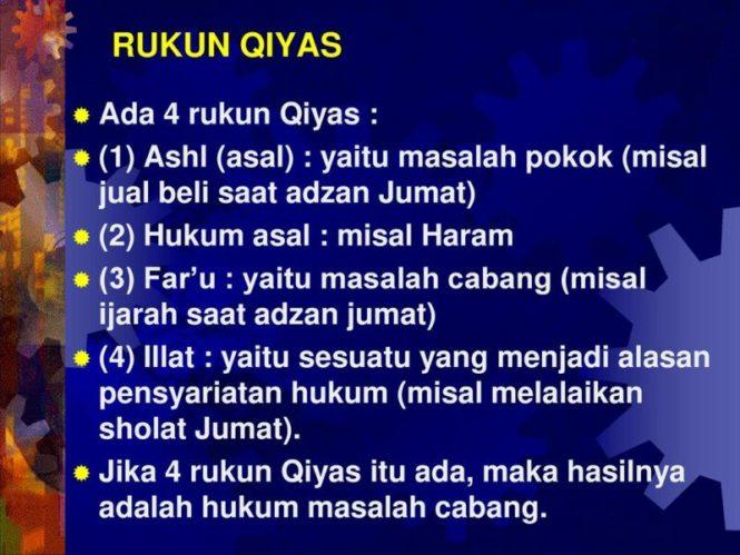 (1) Ashl (asal) : yaitu masalah pokok (misal jual beli saat adzan Jumat) (2) Hukum asal : misal Haram. (3) Far'u : yaitu masalah cabang (misal ijarah saat adzan jumat) (4) Illat : yaitu sesuatu yang menjadi alasan pensyariatan hukum (misal melalaikan sholat Jumat). Jika 4 rukun Qiyas itu ada, maka hasilnya adalah hukum masalah cabang.