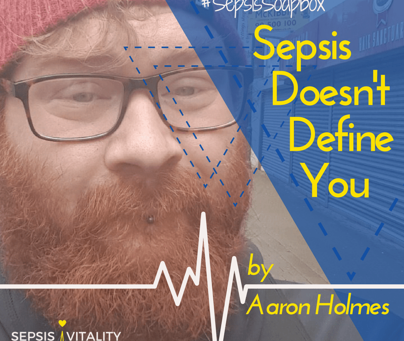 Sepsis Doesn't Define You | By Aaron Holmes – Sepsis Survivor
