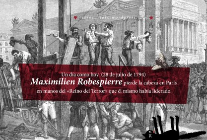 28 de julio de 1794: Maximilien Robespierre pierde la cabeza en París en manos del «Reino del Terror» que él mismo había liderado.
