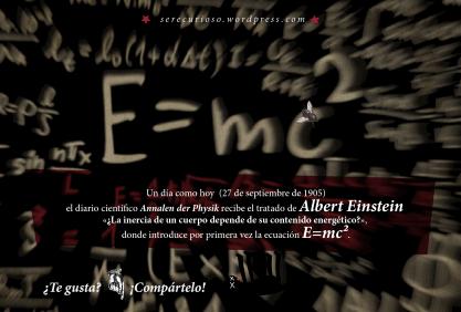 27 de septiembre de 1905 el diario científico Annalen der Physik recibe el tratado de Albert Einstein «¿La inercia de un cuerpo depende de su contenido energético?», donde introduce por primera vez la ecuación E=mc².