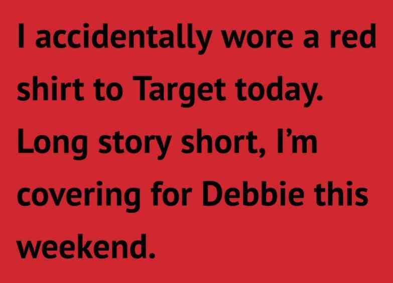 alt= I accidentally wore a red shirt to Target today. Long story short, I'm covering for Debbie this weekend.