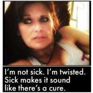 alt = I'm not sick. I'm twisted. Sick makes it sound like there's a cure.