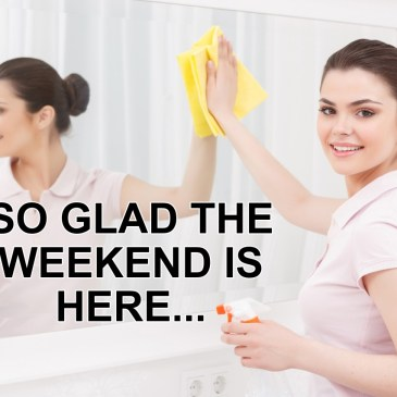 So Glad the Weekend is Here…