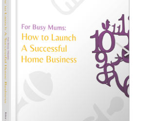 For Busy Mums : How to Launch a Successful Business