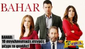 Bahar εξελίξεις: Οι 10 συγκλονιστικές στιγμές μέχρι το φινάλε!