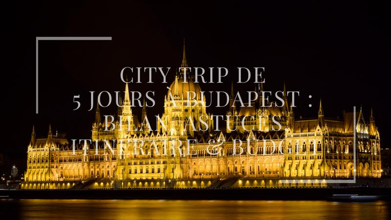 City Trip de 5 jours à Budapest : bilan, astuces, itinéraire & budget