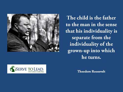 Theodore Roosevelt child father to man quote www.servetolead.org