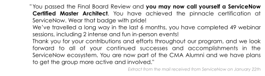 """You passed the Final Board Review and you may now call yourself a ServiceNow Certified Master Architect. You have achieved the pinnacle certification at ServiceNow. Wear that badge with pride! We've travelled a long way in the last 6 months, you have completed 49 webinar sessions, including 2 intense and fun in-person events! Thank you for your contributions and efforts throughout our program, and we look forward to all of your continued successes and accomplishments in the ServiceNow ecosystem. You are now part of the CMA Alumni and we have plans to get the group more active and involved."""