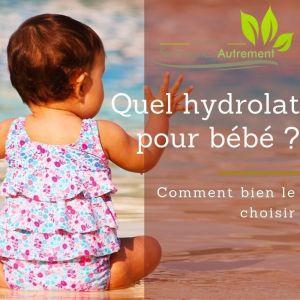 Quel hydrolat pour bébé ? Comment bien le choisir…