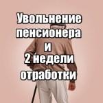 Нужно ли пенсионеру отрабатывать 2 недели при увольнении