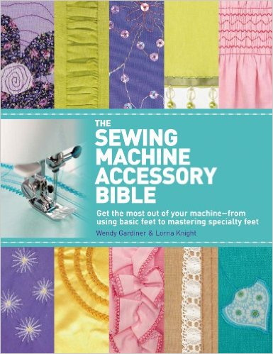 The Sewing Machine Accessory Bible by Wendy Gardiner and Lorna Knight