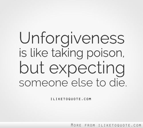 Unforgiveness is like taking poison but expecting someone else to die.