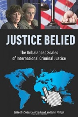 """Justice Belied: The Unbalanced Scales of International Criminal Justice,"" Sébastien Chartrand and John Philpot, editors, from Baraka Books"