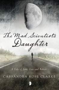 The Mad Scientist's Daughter - Cassandra Rose Clarke