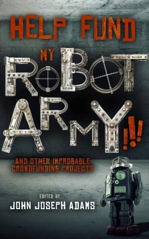Help Fund My Robot Army - John Joseph Adams