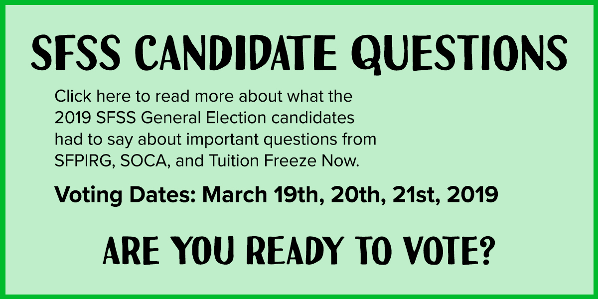 SFSS Candidate Questions: Click here to read more about what the 2019 SFSS General Election candidates had to say about important questions from SFPIRG, SOCA, and Tuition Freeze Now. Voting Dates: March 19th, 20th, 21st, 2019. Are you ready to vote?