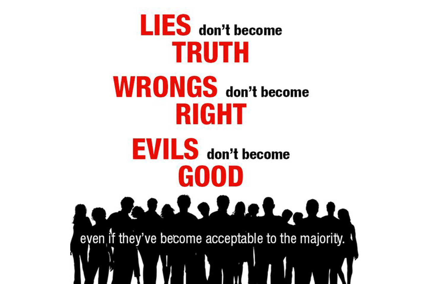 """""""Lies don't become truth, wrongs don't become right, evils don't become good, even if they've become acceptable to the majority"""""""