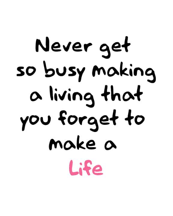 Motivational Wednesday. Never get so busy making a living that you forget to make a life