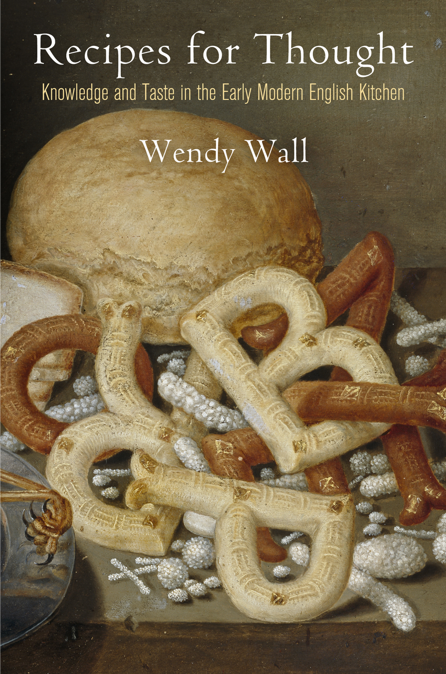 Wendy Wall, Recipes for Thought: Knowledge and Taste in the Early Modern Kitchen