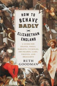 """How to Behave Badly in Elizabethan England,"" Ruth Goodman. 2018."