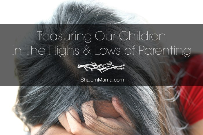 Treasuring Our Children In The Highs & Lows of Parenting
