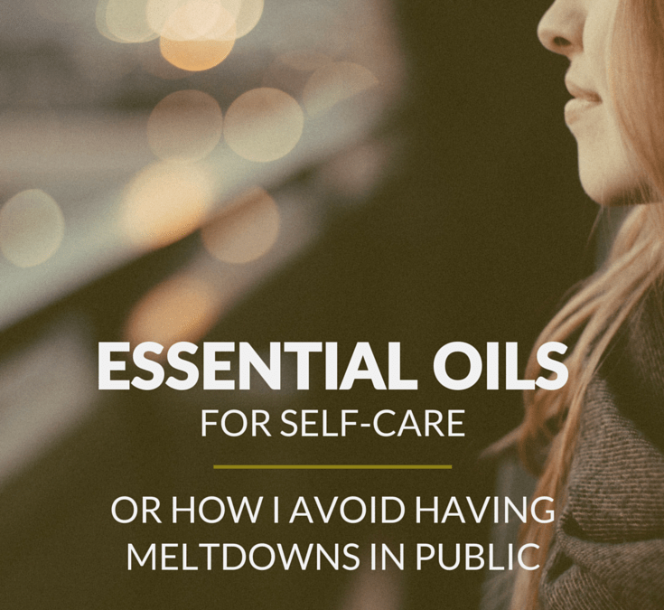 Essential oils for self-care (or how I avoid having meltdowns in public)