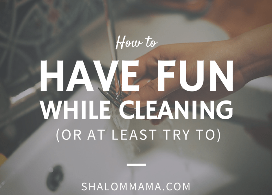 How to have fun while cleaning (or at least try to)