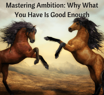 Mastering Ambition: Why What You Have Is Good Enough