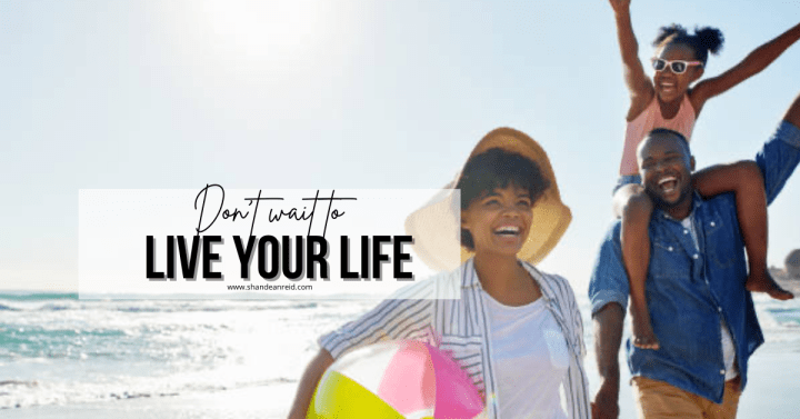 Don't Wait to Live Your Life