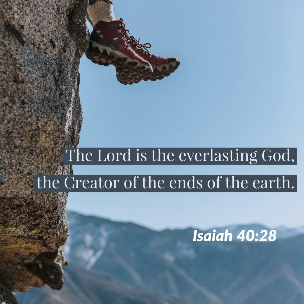 """Have you not known? Have you not heard? The Lord is the everlasting God, the Creator of the ends of the earth. He does not faint or grow weary; his understanding is unsearchable,"" (Isaiah 40:28, ESV)."