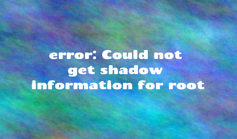 error: Could not get shadow information for root | SharadChhetri