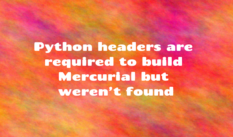 Python headers are required to build Mercurial but weren't found