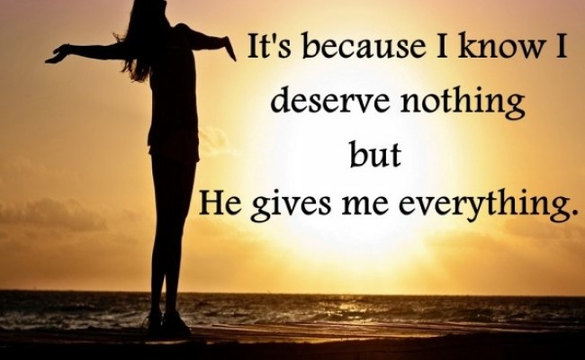 The Reason Why I Thank God So Much It S Because I Know I Deserve Nothing But He Gives Me