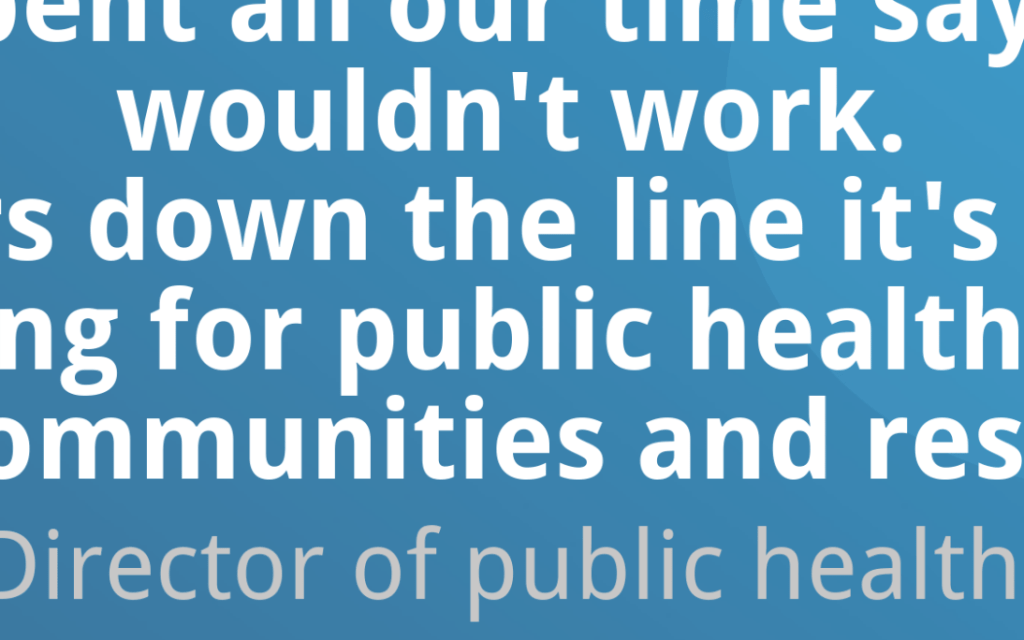 "Quote from the report which reads ""We spent all our time saying it would not work. Five years down the line it has been the best thing for public health and for local communities and residents'"""