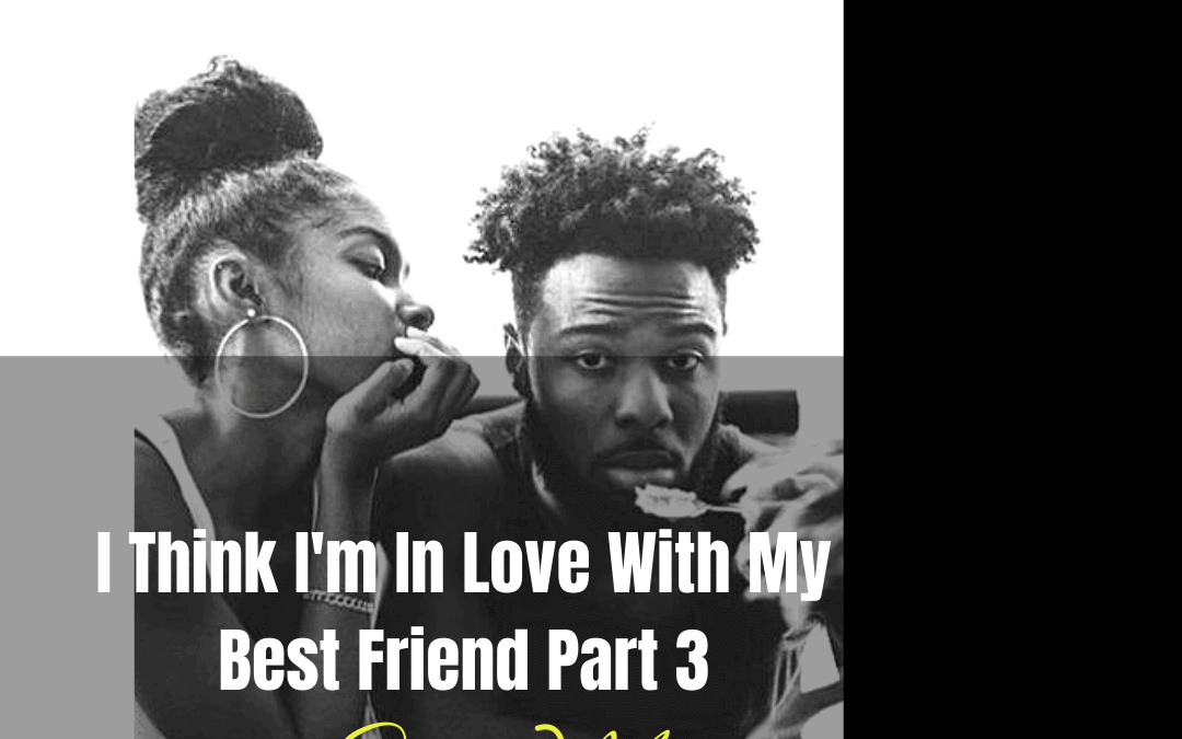I Think I'm In Love With My Best Friend (Part Three) by Skye Moon