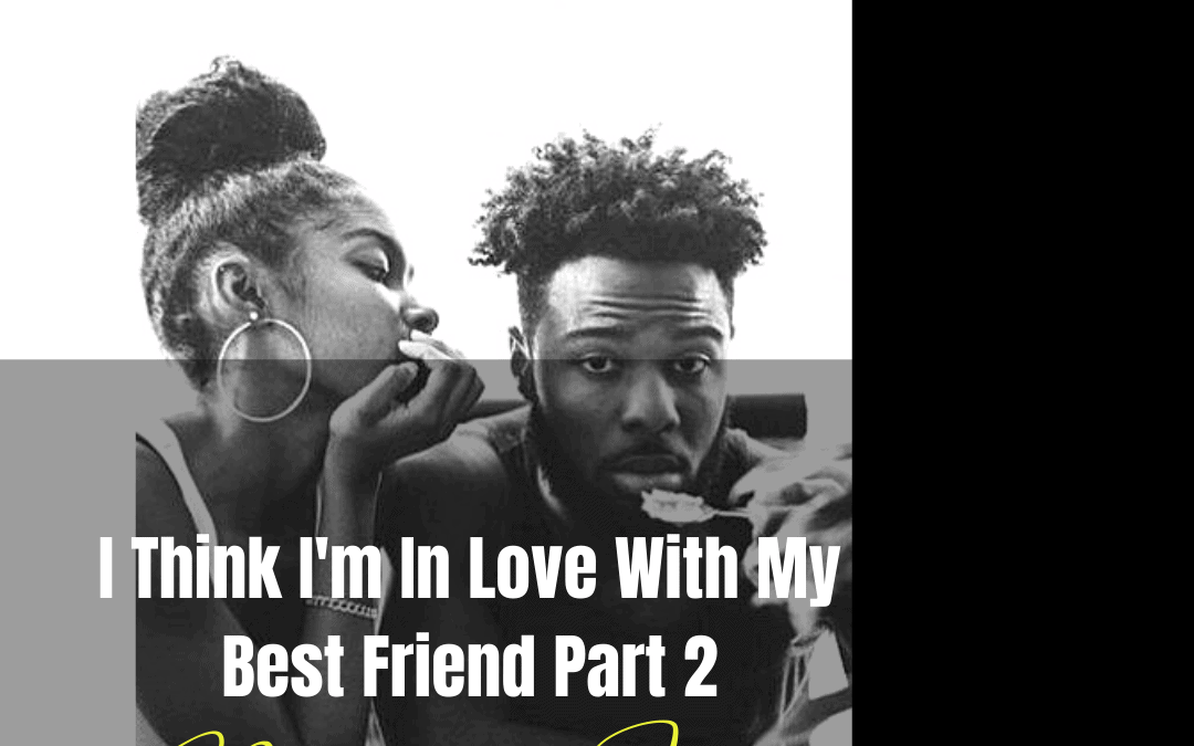 Pick Up The Pen: I Think I'm In Love With My Best Friend (Part Two) by Brianna Jazmia