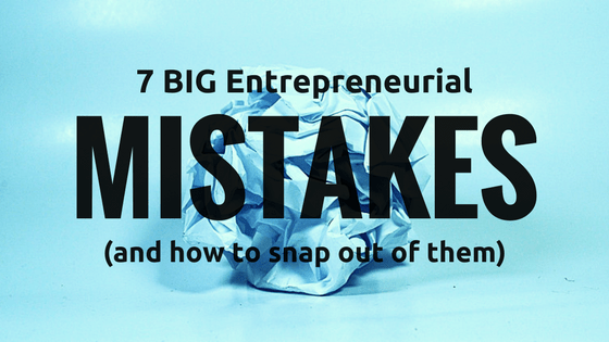 7 Big Entrepreneurial Mistakes (and how to snap out of them)