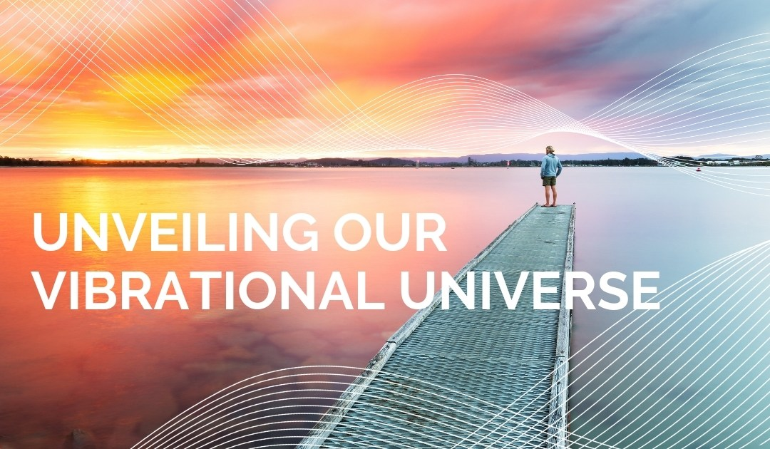 Unveiling Our Vibrational Universe