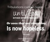 Tribulations cannot cease until God either sees us remade, or see that our remaking is now hopeless. -C.S. Lewis