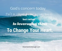 God's concern today isn't in changing your circumstances, but rather in leveraging them to change your heart.