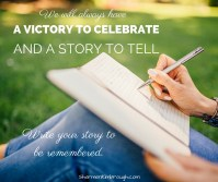We will always have a victory to celebrate & a story to tell. Write your story to be remembered.