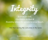 Integrity is trust in God, obedience to Him, and humility when He speaks to your heart. And then leaving the outcomes to Him.