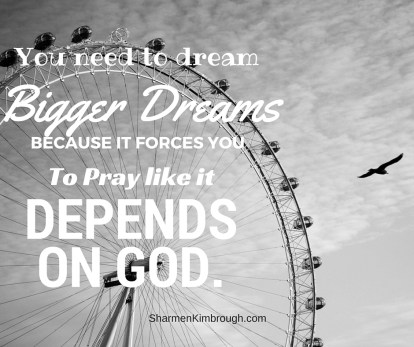 You need to dream bigger dreams because it forces you to pray like it depends on God.
