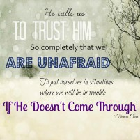 He calls us to trust Him so completely that we are unafraid to put ourselves in situations where we will be in trouble if He doesn't come through. -Francis Chan